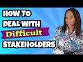 - How to Deal with Difficult Stakeholders