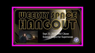 Breaking News | Weekly space hangout -sept 20, 2017: anu citizen science project for supernovae