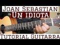 Un Idiota - Tutorial Guitarra ( Joan Sebastian ) Cancion Para Principiantes