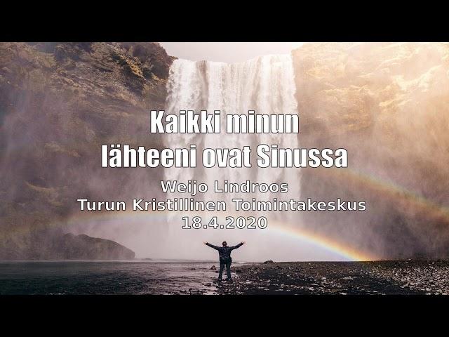 Kaikki minun lähteeni ovat Sinussa.  Puhe 18.4.2020, Turun Kristillinen Toimintakeskus.