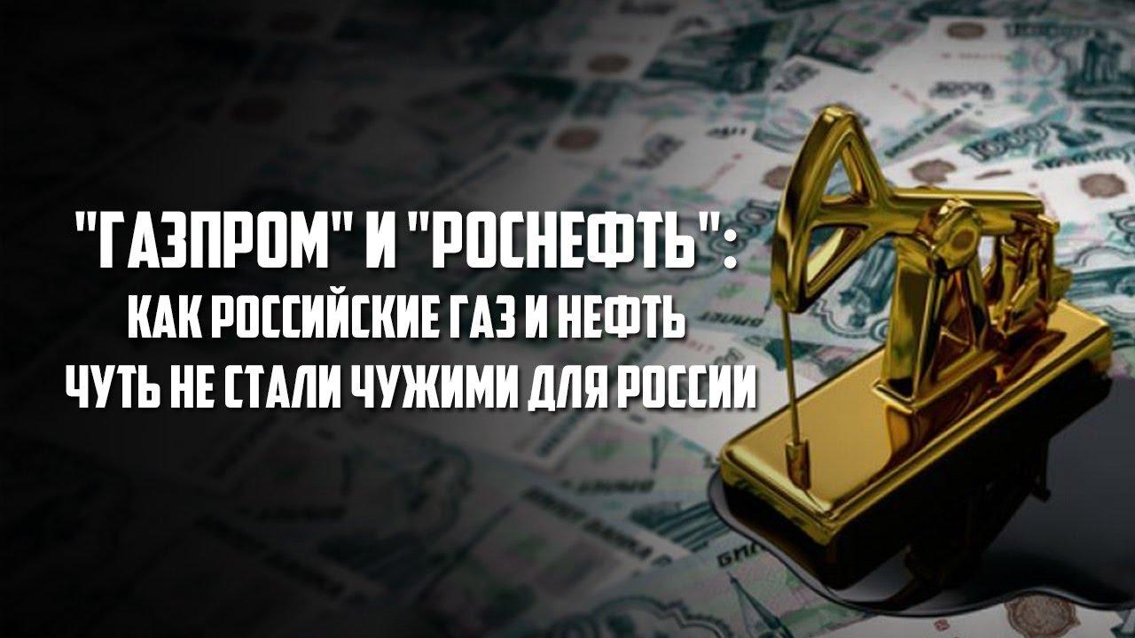 """""""Газпром"""" и """"Роснефть"""": Как российские газ и нефть чуть не стали чужими для России"""