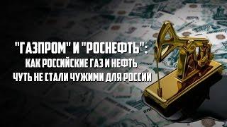 Газпром  и  Роснефть   Как российские газ и нефть чуть не стали чужими для России