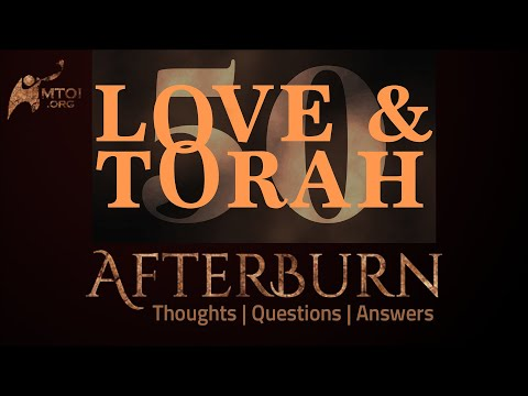 Afterburn   Thoughts, Q&A on Love and Torah   Part 50