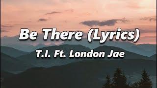 T.I. - Be There (Lyrics) Ft. London Jae