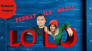Ferhat ile Nazlı - LO LO (Mahmut Tuncer)