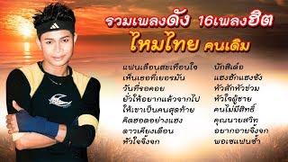 รวมเพลงดัง16เพลงฮิต ไหมไทย คนเดิม