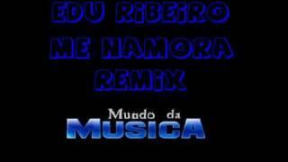 Edu Ribeiro - Me Namora - RMX ((( Mundo da Musica )))