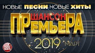 ШАНСОН ПРЕМЬЕРА ✪ САМЫЕ НОВЫЕ ПЕСНИ ✪ САМЫЕ НОВЫЕ ХИТЫ ✪ МАРТ 2019 ✪