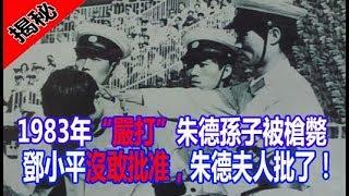 """1983年""""嚴打""""朱德孫子被槍斃。鄧小平沒敢批准,朱德夫人批了!"""