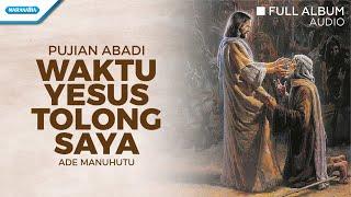 Waktu Yesus Tolong Saya - Ade Manuhutu (Audio full album)
