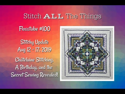 Flosstube #100 Stitchy Update: 8-12 to 8-17-19
