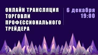 Прямая трансляция торговли профессионального трейдера  6 декабря 19:00