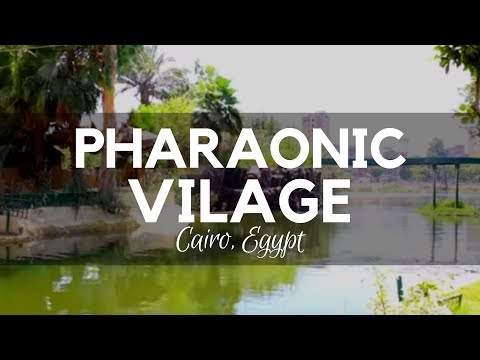 The Pharaonic Village, Cairo, Egypt - Travel to Egypt and Sail through a Real Egyptian History Story