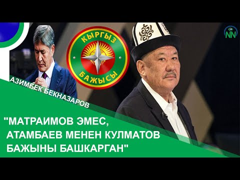 """Азимбек Бекназаров: """"Матраимов эмес, Атамбаев менен Кулматов Бажыны башкарган"""""""