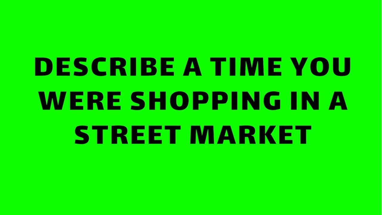 IELTS Speaking _ Describe a time you were shopping in a street market