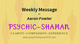 Aaron Fowler Psychic Shaman Weekly Message #6 ~Transcendence~
