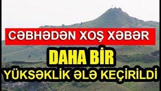 Cəbhədən Xoş Xəbər Daha bir yüksəklik ələ keçirildi