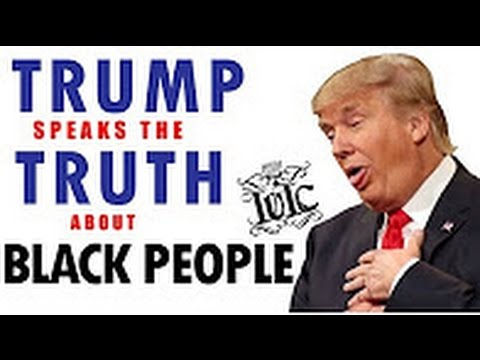 Trump Speaks The Truth About BLACK PEOPLE!!! - IUIC