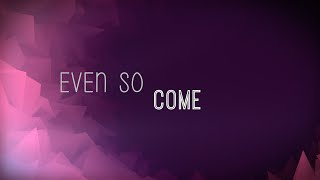 Even So Come w Lyrics Chris Tomlin