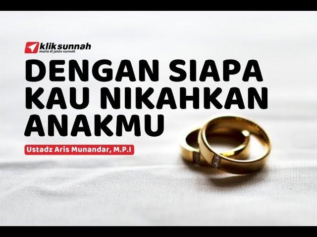 Dengan Siapa Kau Nikahkan Anakmu - Ustadz Aris Munandar, M.P.I