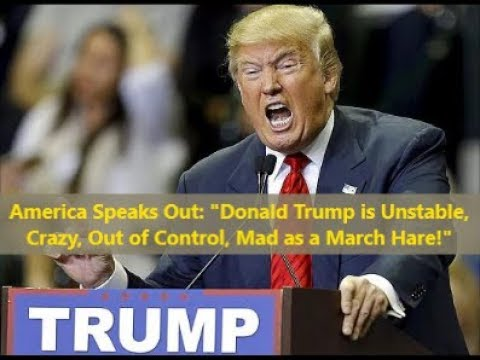 "America Speaks: ""Trump is Unhinged, Crazy, Mad as a March Hare!"""