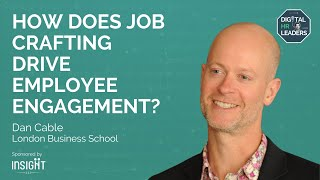 HOW DOES JOB CRAFTING DRIVE EMPLOYEE ENGAGEMENT? Interview with Dan Cable