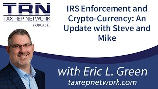 Tax Rep Network - Ep 95 - IRS Enforcement & Crypto-Currency: An Update with Steve and Mike