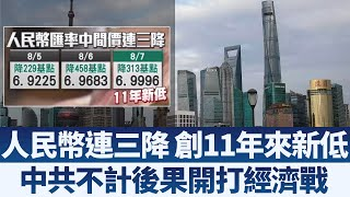 人民幣連三降創11年來新低 中共不計後果開打經濟戰 產業勁報【2019年8月7日】 新唐人亞太電視