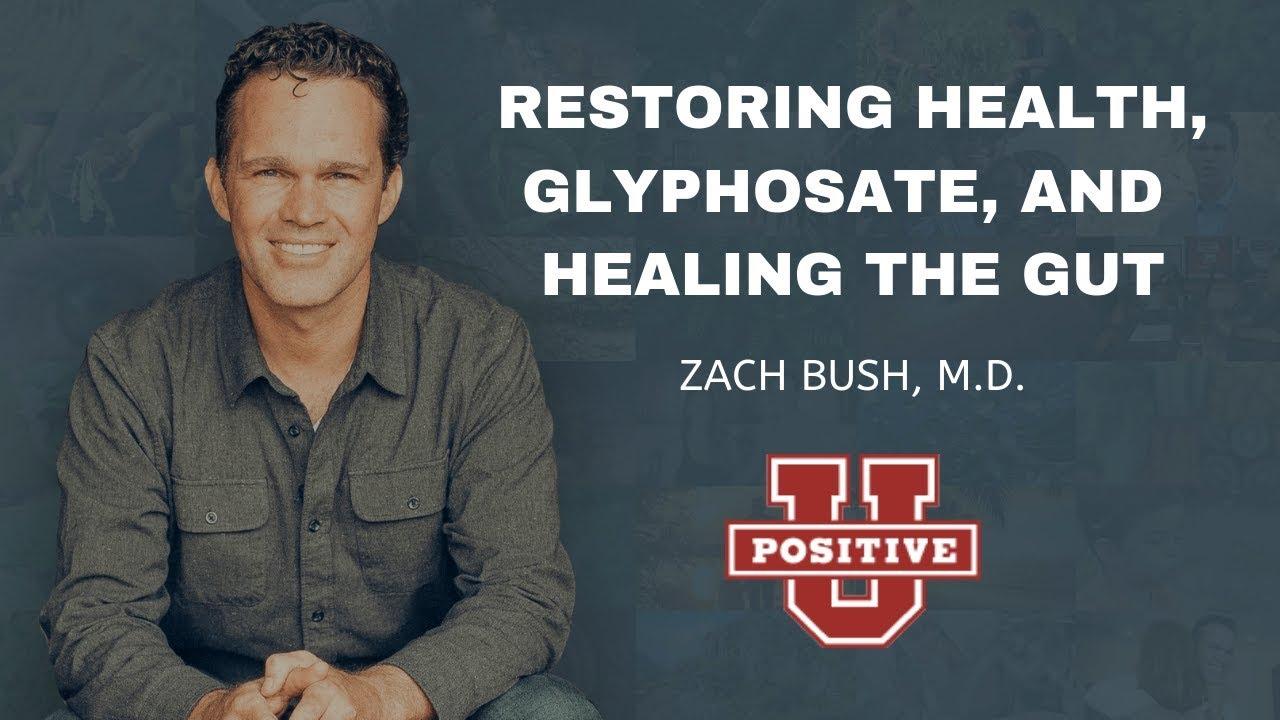 Restoring Health, Glyphosate, and Healing the Gut | ZACH BUSH, M.D. | Positive University