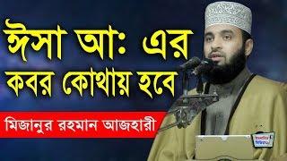 ঈসা আঃ এর কবর কোথায় হবে (মিজানুর রহমান আজহারী) Bangla Waz Mizanur Rahman Azhari new islamic waz
