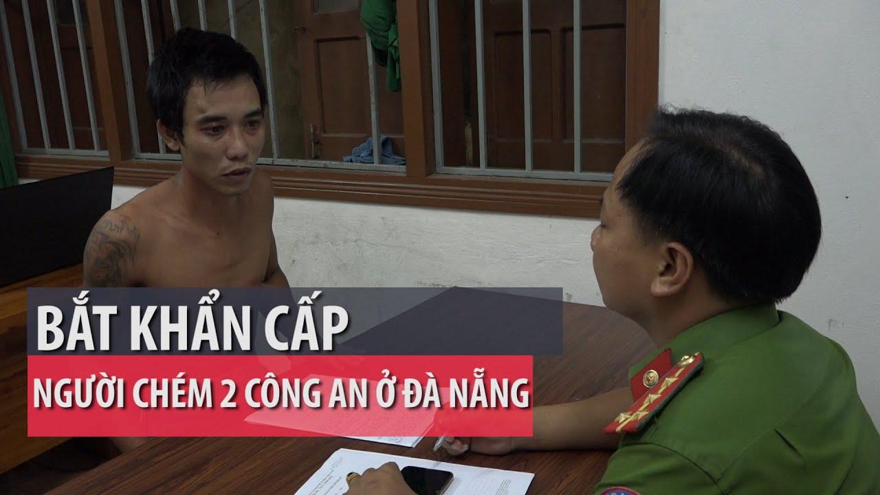 Bắt khẩn cấp người chém 2 công an ở Đà Nẵng – PLO