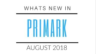 WHATS NEW IN PRIMARK || AUGUST 2018