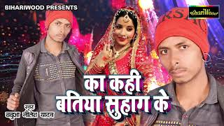 का कही बतिया सुहाग के Ka Kahi Batiya Suhaag Ke Babua Nitish Yadav Bhojpuri Song 2018