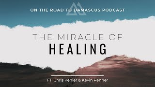 The Miracle of Healing Ft Chris Kehler & Kevin Penner || On The Road To Damascus