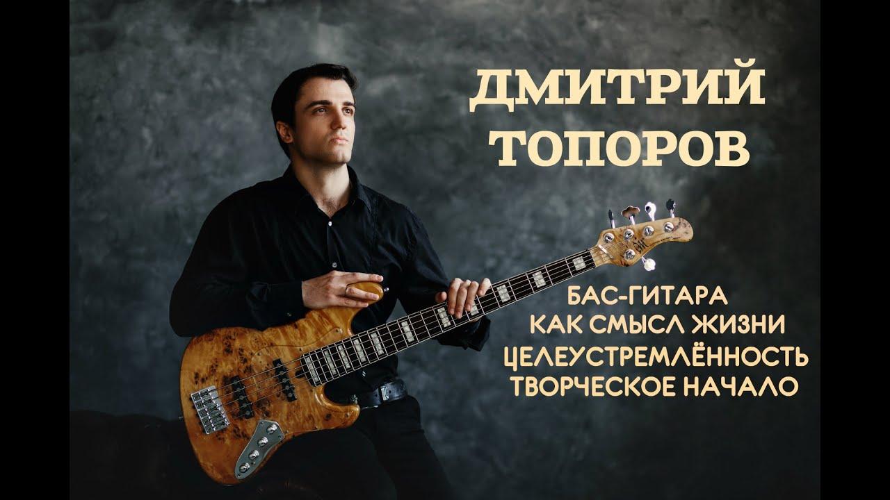Дмитрий Топоров - Бас-гитара как смысл жизни, целеустремлённость и творческое начало