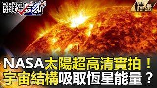 NASA太陽超高清實拍!宇宙結構吸取恆星能量?-關鍵時刻精選 黃創夏 傅鶴齡