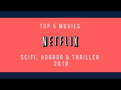 The Top 5 Scifi, Horror and Thriller Netflix Movies of 2018