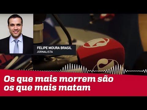Aparentemente, Os Que Mais Morrem São Também Os Que Mais Matam | Felipe Moura Brasil