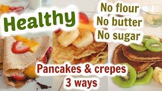 Healthy pancakes & crepes 3 ways. NO FLOUR, NO BUTTER, NO SUGAR!!