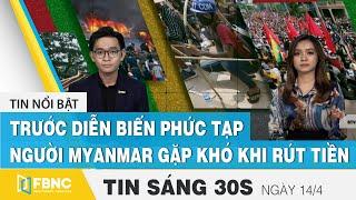 Tin tức | Bản tin sáng 14/4, Người Myanmar gặp khó khi rút tiền trước diễn biến phức tạp | FBNC