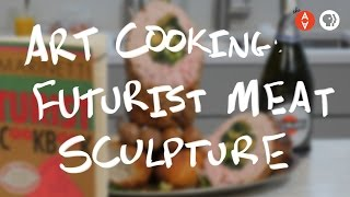 Art Cooking: Futurist Meat Sculpture | The Art Assignment | PBS Digital Studios