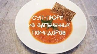 Суп-пюре из запеченных помидоров | Незатейливые  рецепты