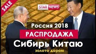 ЛЕС КИТАЙЦАМ, БАЙКАЛ КИТАЙЦАМ ТЕПЕРЬ И ЗОЛОТО КИТАЙЦАМ! Россия 2018