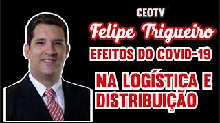 Logística e distribuição em tempos de COVID -19 - Felipe Trigueiro