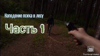 Наподение психа в лесу Часть 1.