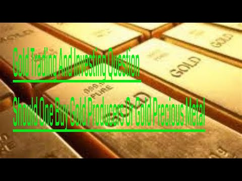Gold Trading And Investing Question Should One Buy Gold Producers Or Gold Precious Metal