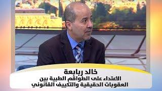 خالد ربابعة - الاعتداء على الطواقم الطبية بين العقوبات الحقيقية والتكييف القانوني