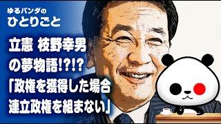 ひとりごと「政権を取る気でいる立憲 枝野幸男『共産党とは連立政権を組まない』」