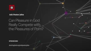 Can Pleasure in God Really Compete with the Pleasures of Porn? // Ask Pastor John