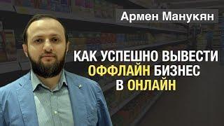 "Армен Манукян. Тема выступления: ""Как успешно вывести оффлайн бизнес в онлайн"""